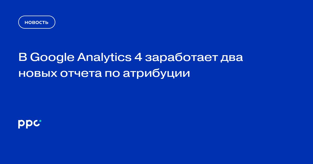 В Google Analytics 4 заработает два новых отчета по атрибуции