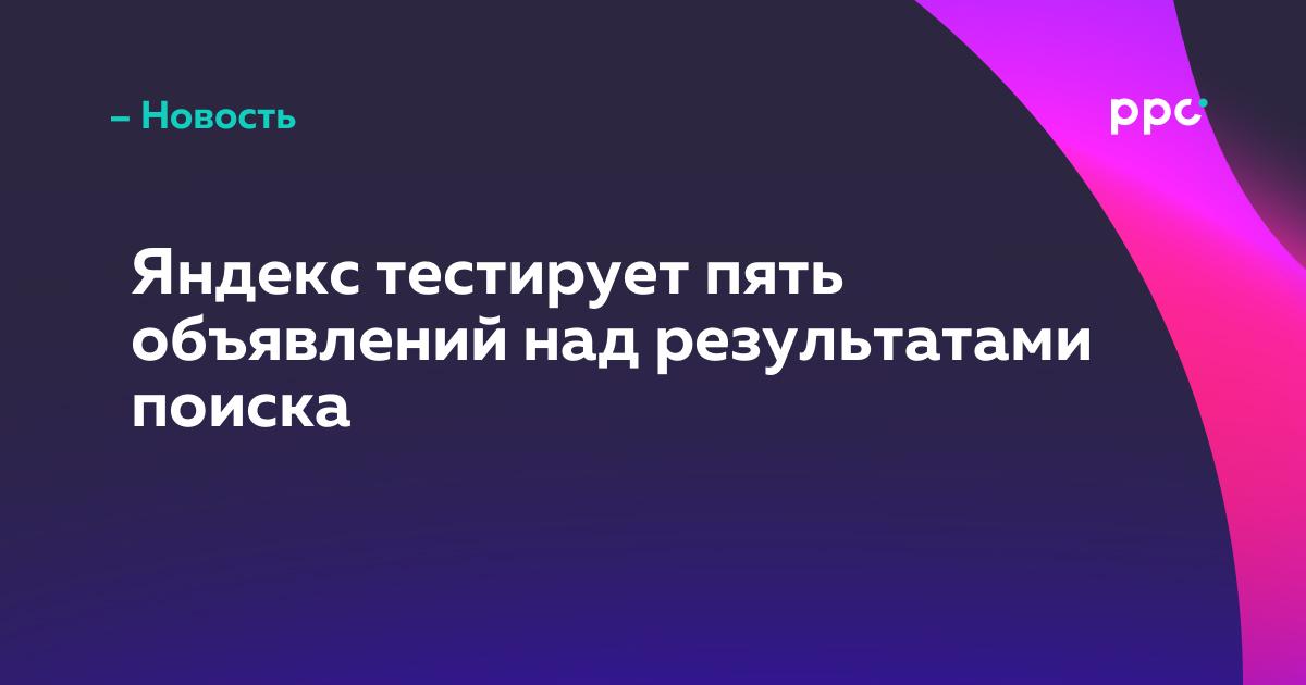 Яндекс тестирует пять объявлений надрезультатами поиска