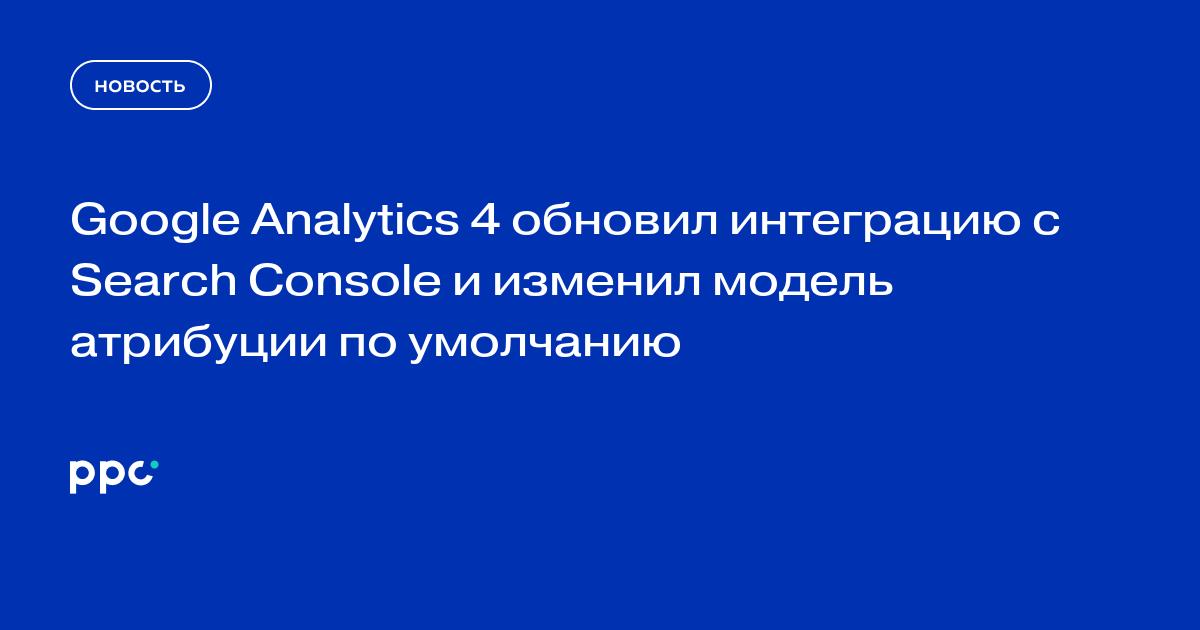 Google Analytics 4 обновил интеграцию с Search Console и изменил модель атрибуции по умолчанию