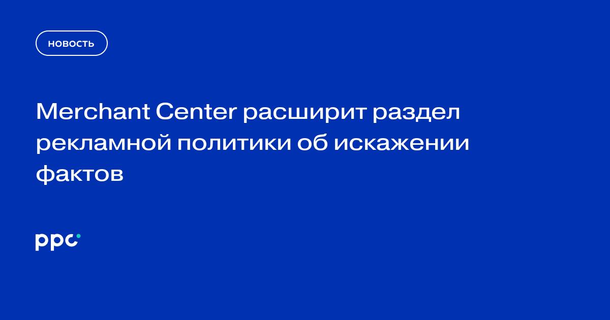 Merchant Center расширит раздел рекламной политики об искажении фактов