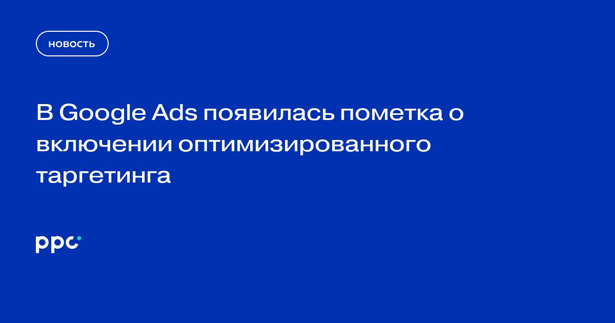 В Google Ads появилась пометка о включении оптимизированного таргетинга