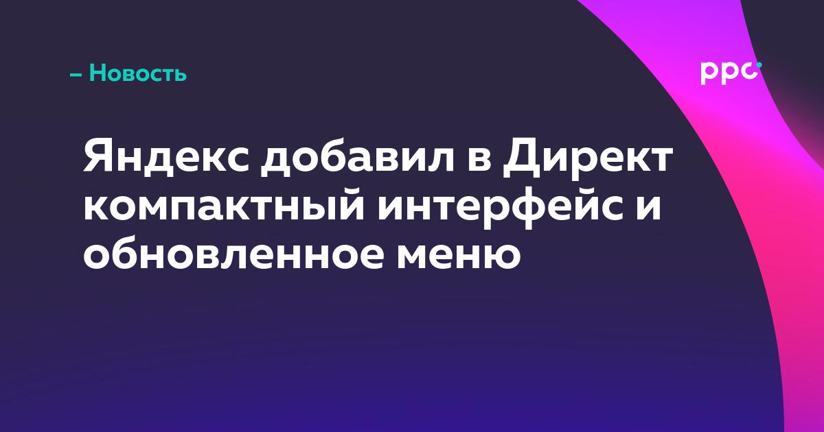 Яндекс добавил в Директ компактный интерфейс и обновленное меню