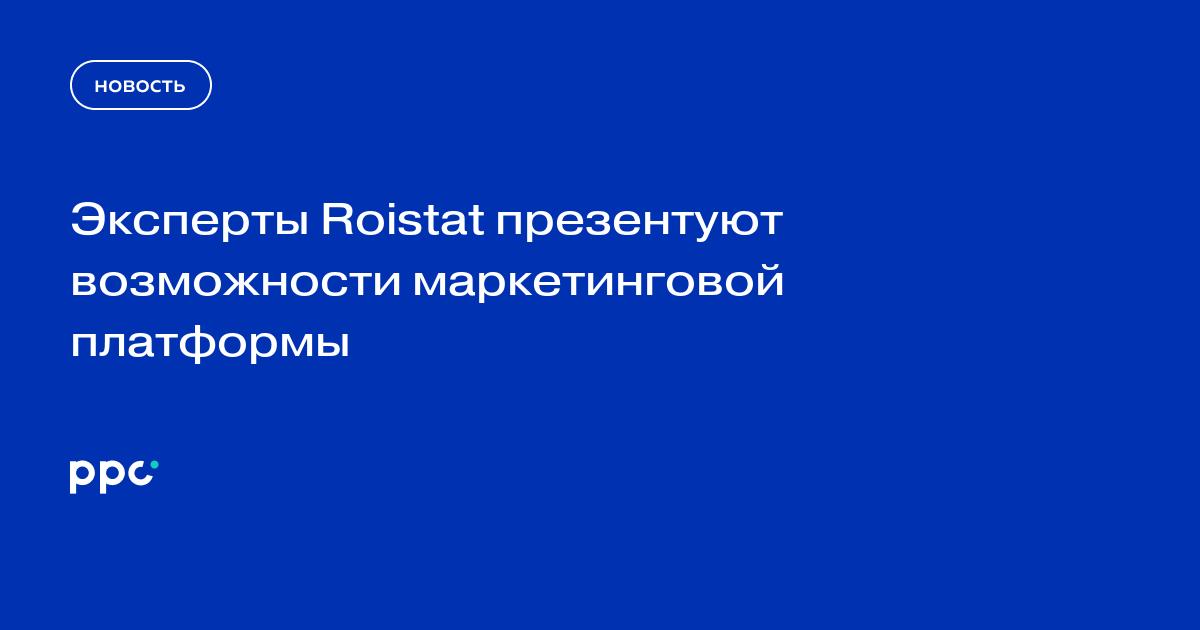 Эксперты Roistat презентуют возможности маркетинговой платформы