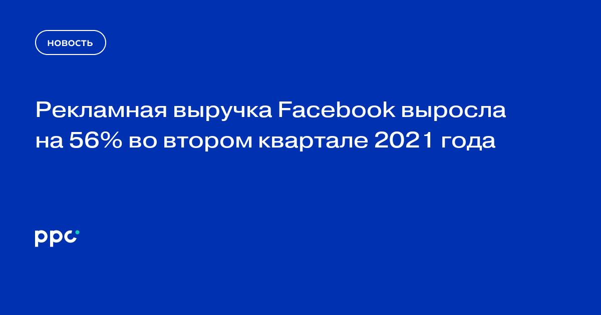Рекламная выручка Facebook выросла на 56% во втором квартале 2021 года