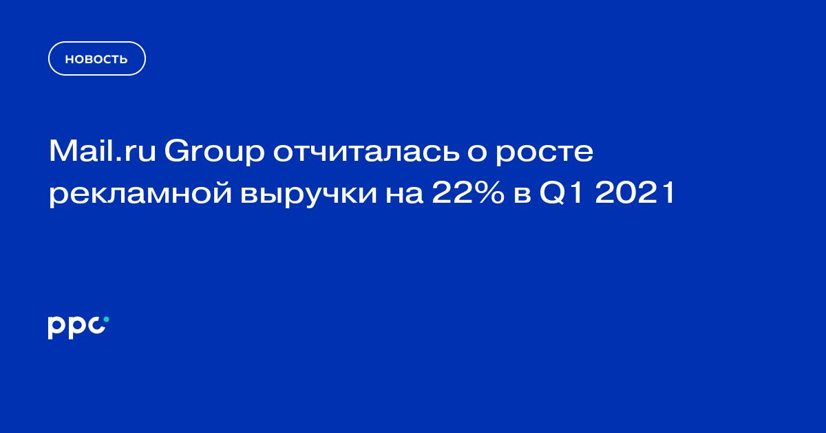 Mail.ru Group отчиталась о росте рекламной выручки на 22% в Q1 2021