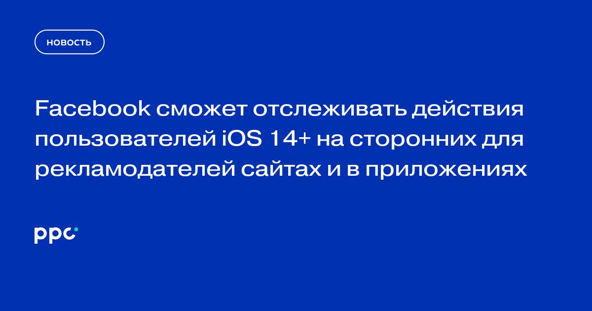 Facebook сможет отслеживать действия пользователей iOS 14+ на сторонних для рекламодателей сайтах и в приложениях