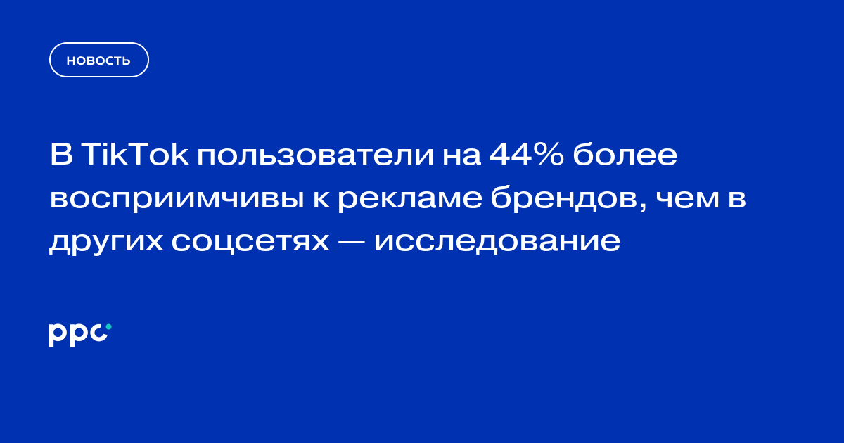 В TikTok пользователи на 44% более восприимчивы к рекламе брендов, чем в других соцсетях — исследование