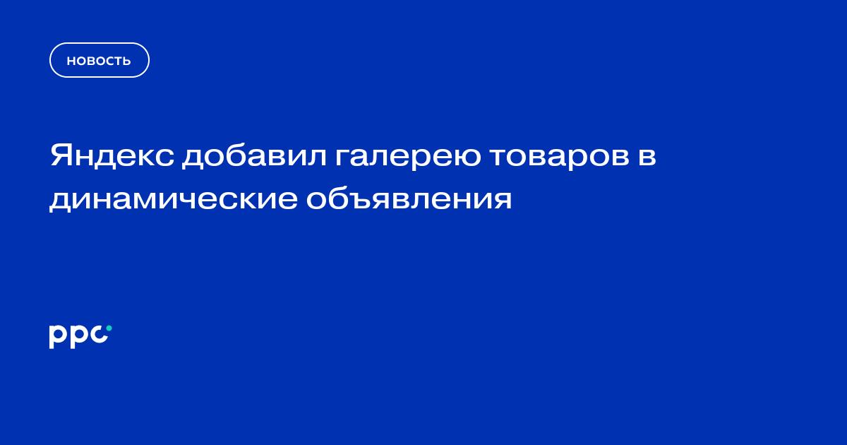 Яндекс добавил галерею товаров в динамические объявления