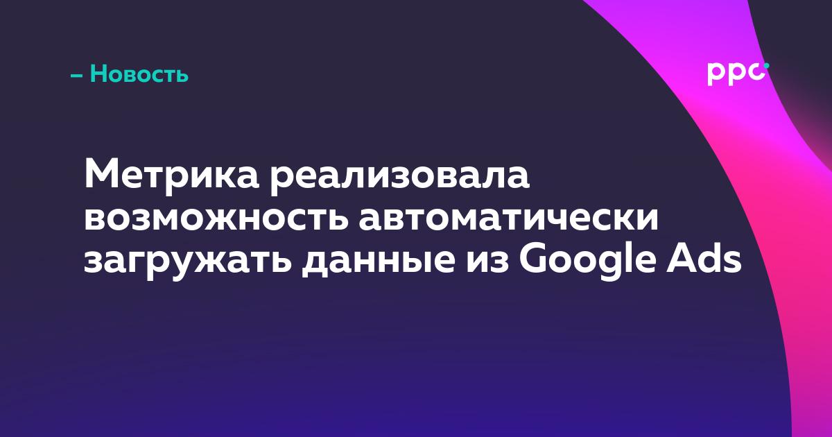 Метрика реализовала возможность автоматически загружать данные из Google Ads
