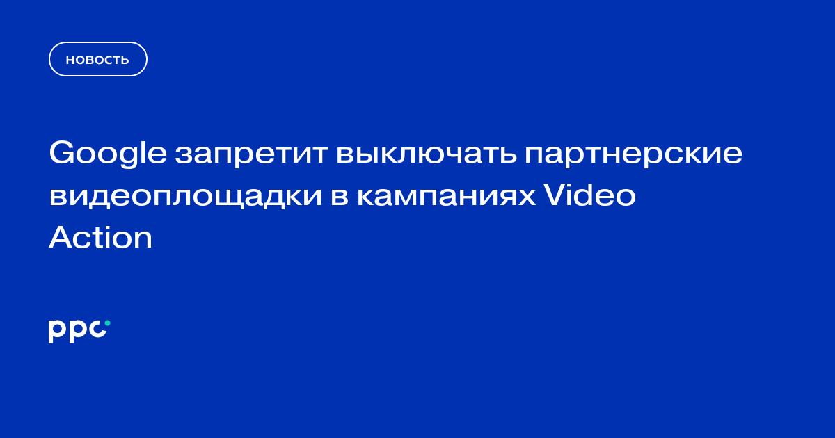 Google запретит выключать партнерские видеоплощадки в кампаниях Video Action