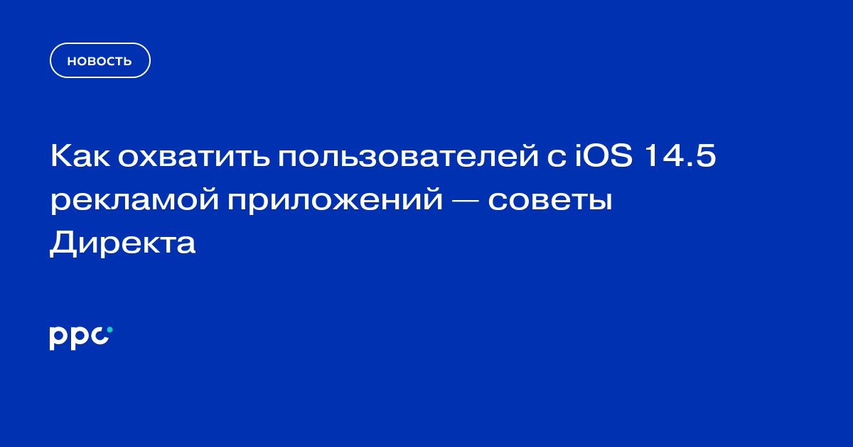 Как охватить пользователей с iOS 14.5 рекламой приложений — советы Директа