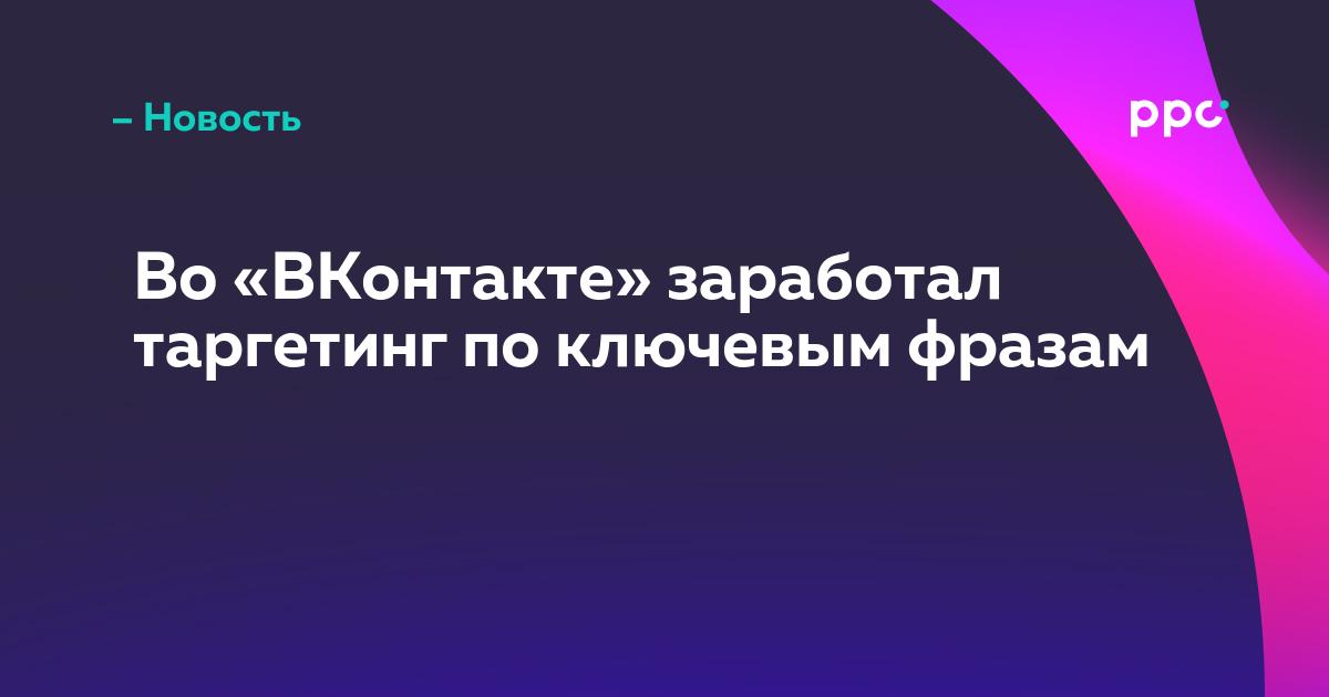 Во «ВКонтакте» заработал таргетинг по ключевым фразам