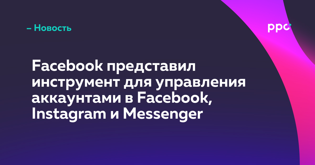 Facebook представил инструмент для управления аккаунтами в Facebook, Instagram и Messenger