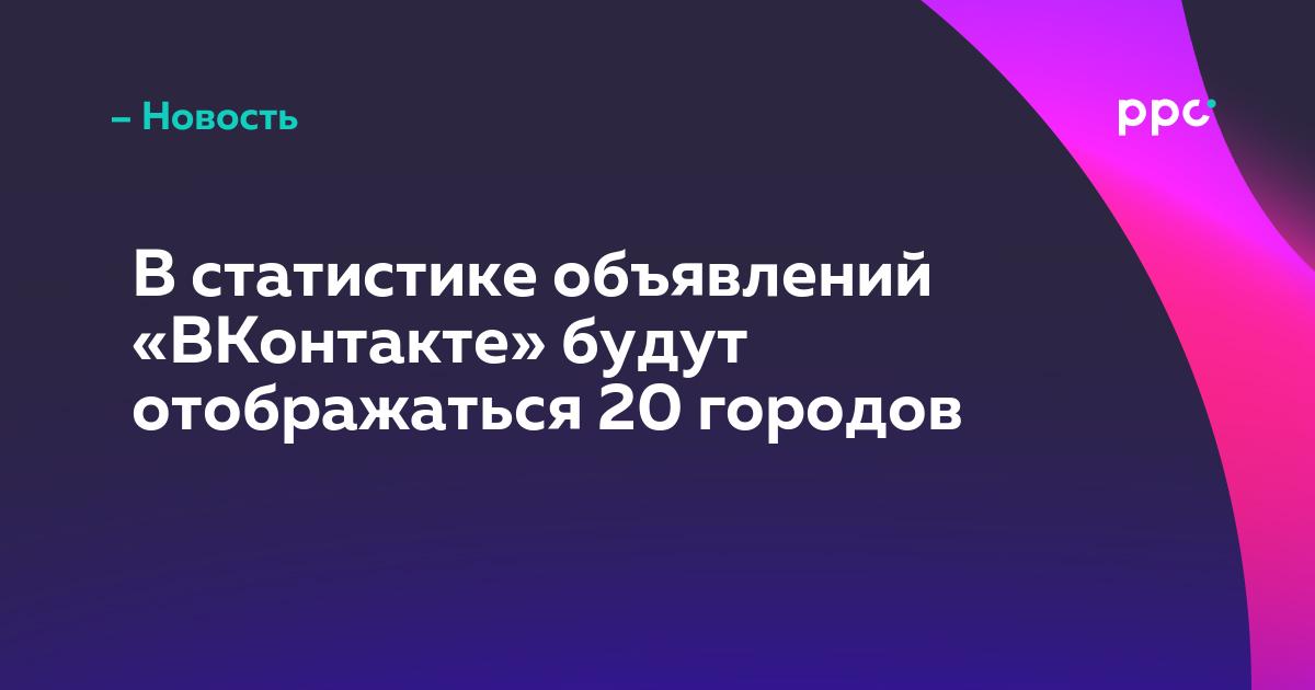 В статистике объявлений «ВКонтакте» будут отображаться 20 городов