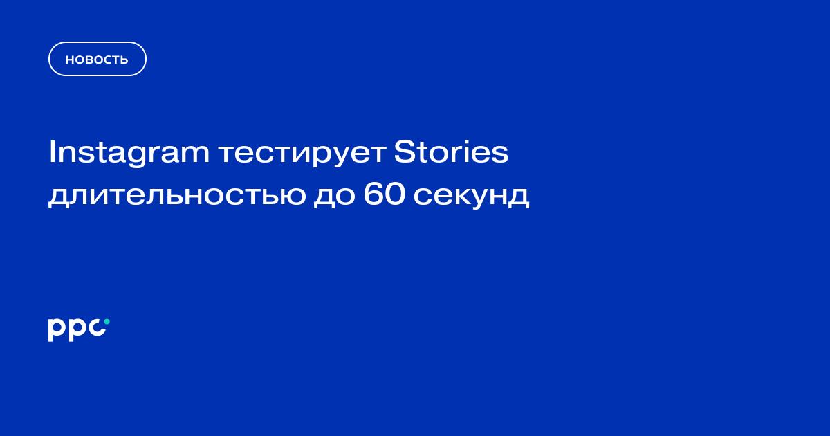Instagram тестирует Stories длительностью до 60 секунд