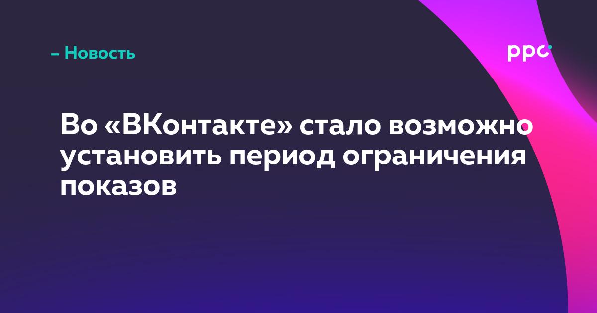 Во «ВКонтакте» стало возможно установить период ограничения показов