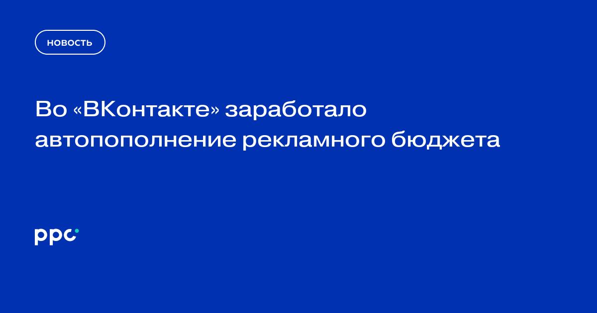 Во «ВКонтакте» заработало автопополнение рекламного бюджета