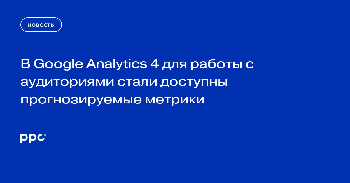 В Google Analytics 4 для работы с аудиториями стали доступны прогнозируемые метрики