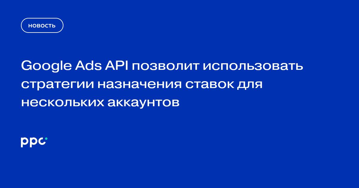 Google Ads API позволит использовать стратегии назначения ставок для нескольких аккаунтов