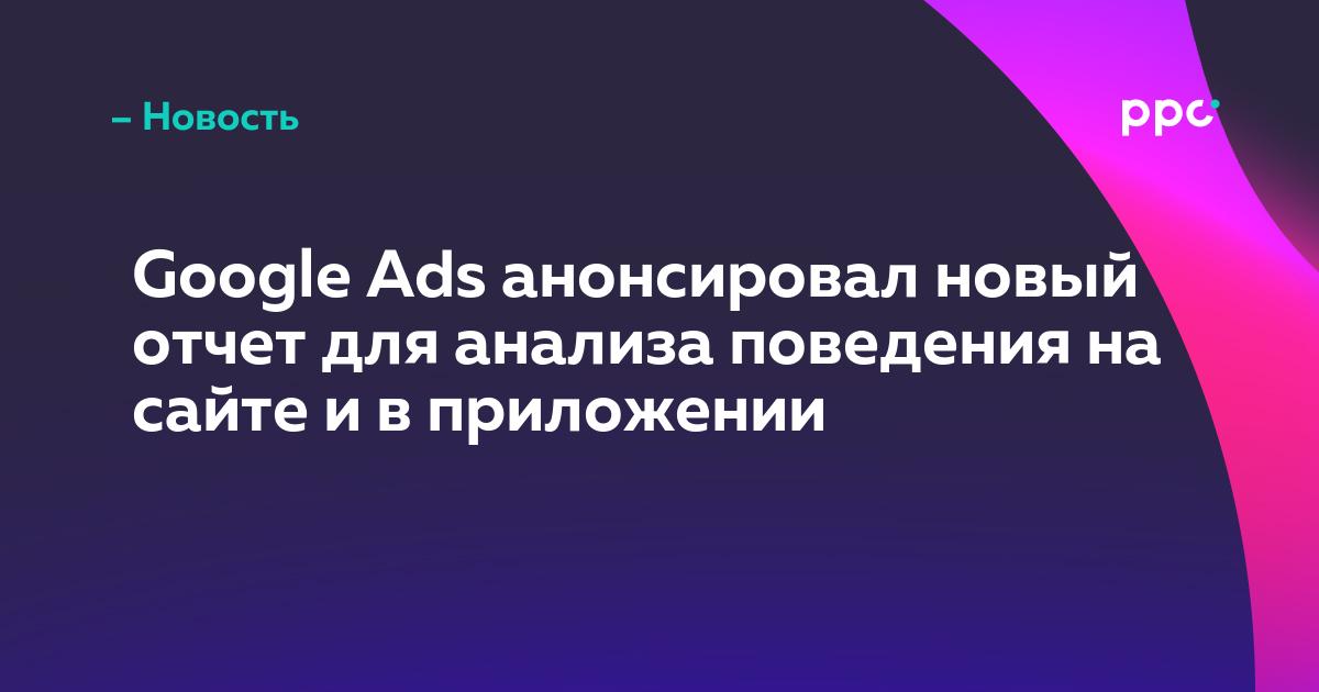 Google Ads анонсировал новый отчет для анализа поведения на сайте и в приложении