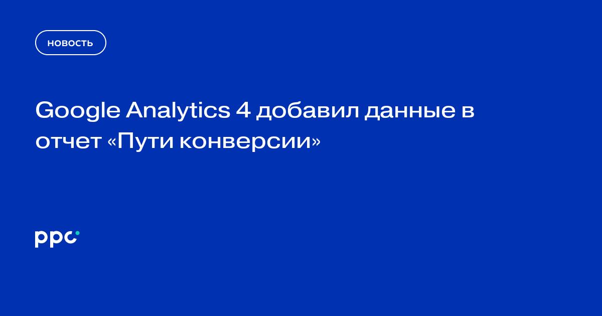 Google Analytics 4 добавил данные в отчет «Пути конверсии»