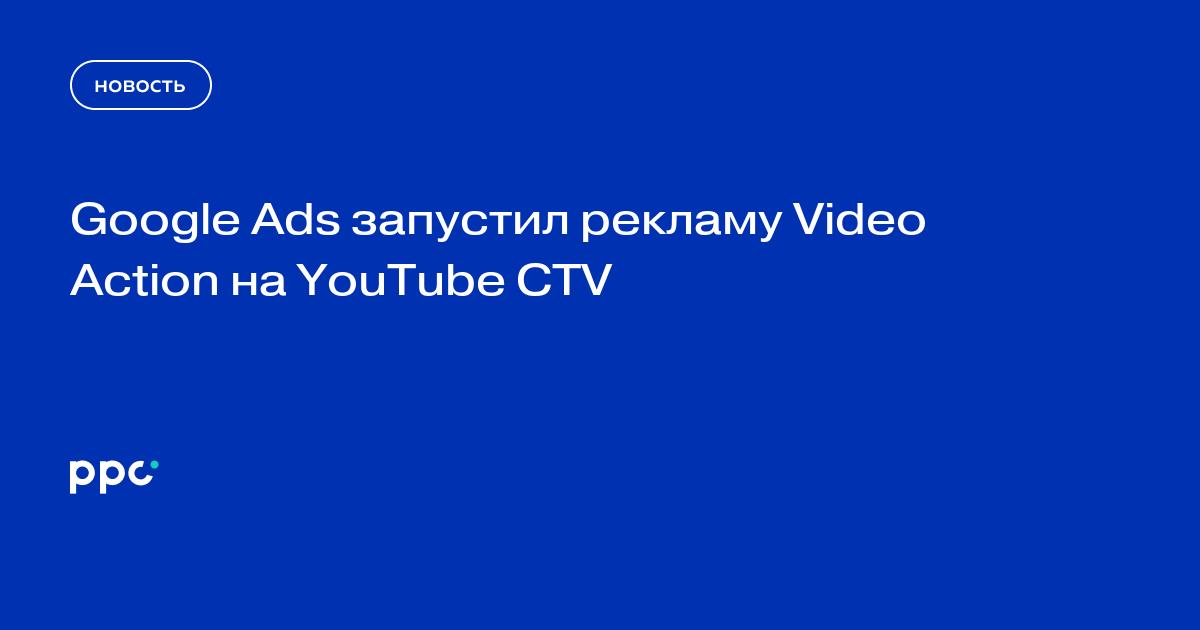 Google Ads запустил рекламу Video Action на YouTube CTV