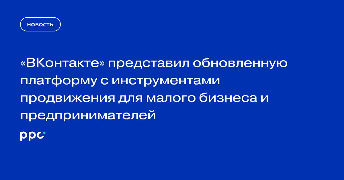 «ВКонтакте» представил обновленную платформу с инструментами продвижения для малого бизнеса и предпринимателей