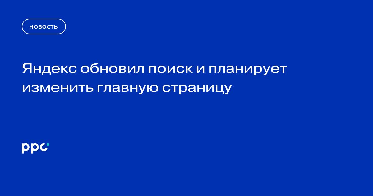 Яндекс обновил поиск и планирует изменить главную страницу