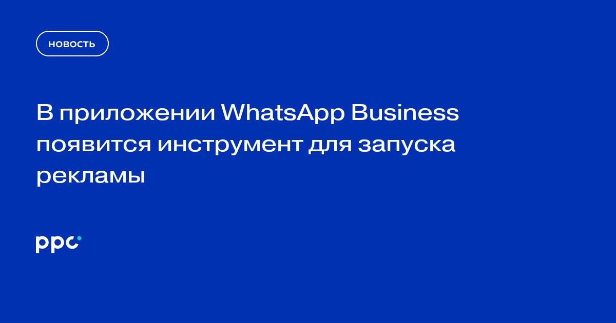 В приложении WhatsApp Business появится инструмент для запуска рекламы