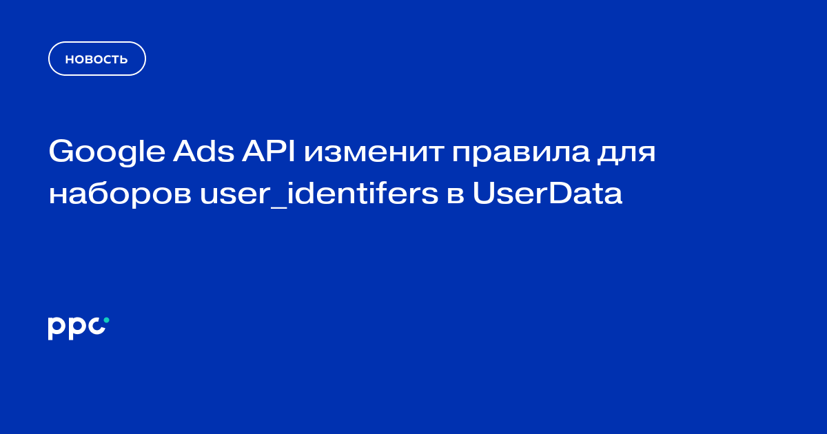 Google Ads API изменит правила для наборов user_identifers в UserData