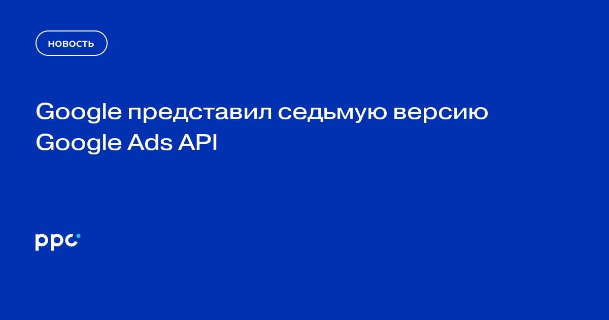 Google представил седьмую версию Google Ads API