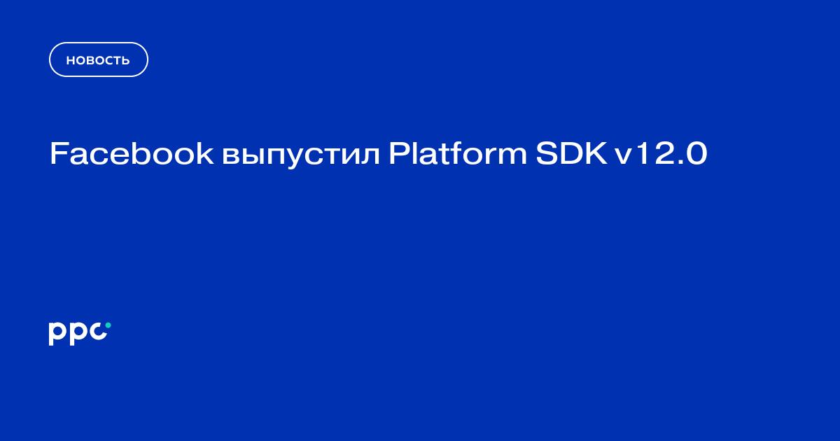 Facebook выпустил Platform SDK v12.0