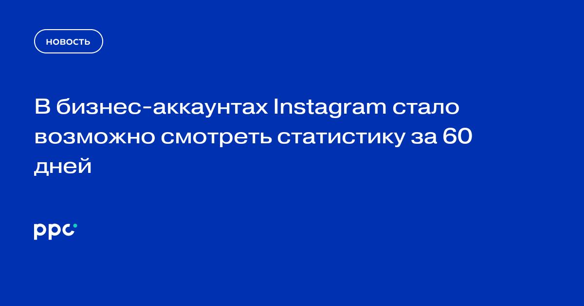 В бизнес-аккаунтах Instagram стало возможно смотреть статистику за 60 дней
