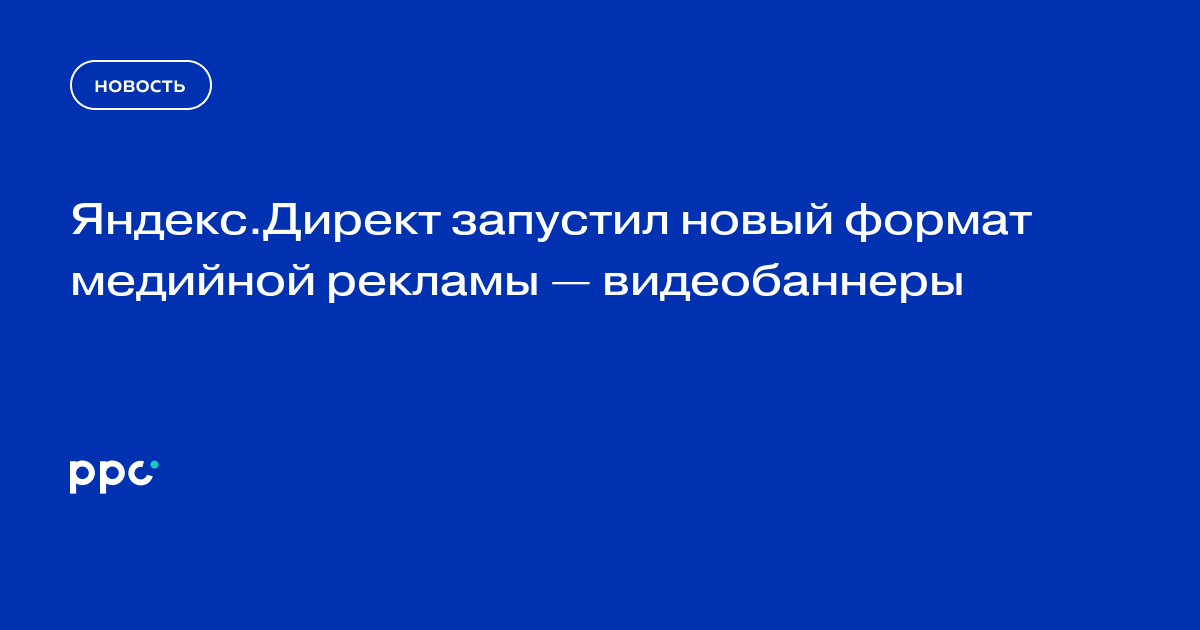 Яндекс.Директ запустил новый формат медийной рекламы — видеобаннеры