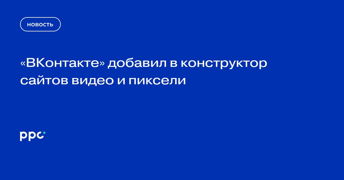 «ВКонтакте» добавил в конструктор сайтов видео и пиксели
