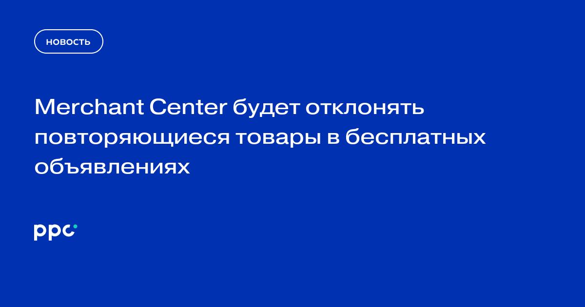 Merchant Center будет отклонять повторяющиеся товары в бесплатных объявлениях