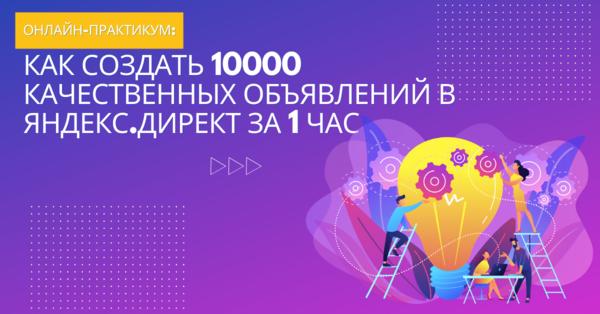Онлайн-практикум: Как создать 10000 качественных объявлений в Яндекс.Директ за 1 час