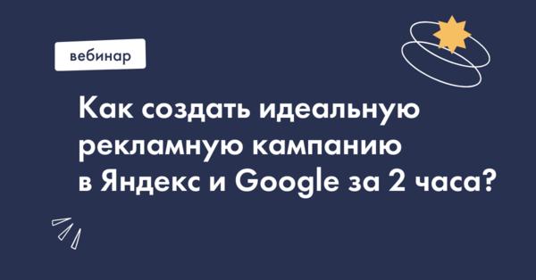 Онлайн-практикум: Как создать идеальную рекламную кампанию в Яндекс и Google с нуля за 2 часа?