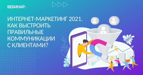 Интернет-маркетинг 2021. Как выстроить правильные коммуникации с клиентами?