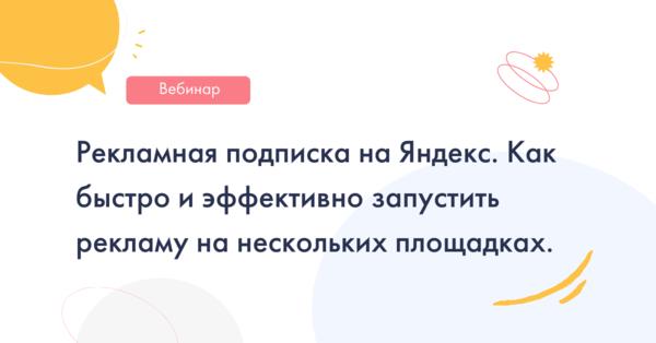 Рекламная подписка на Яндекс. Как быстро и эффективно запустить рекламу на нескольких площадках.