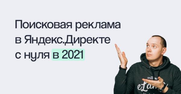 Как настраивать эффективную поисковую рекламу в Яндекс.Директе в 2021 году